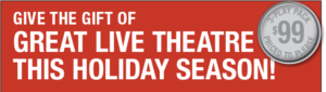 Give the Gift of Live theatre this holiday season.